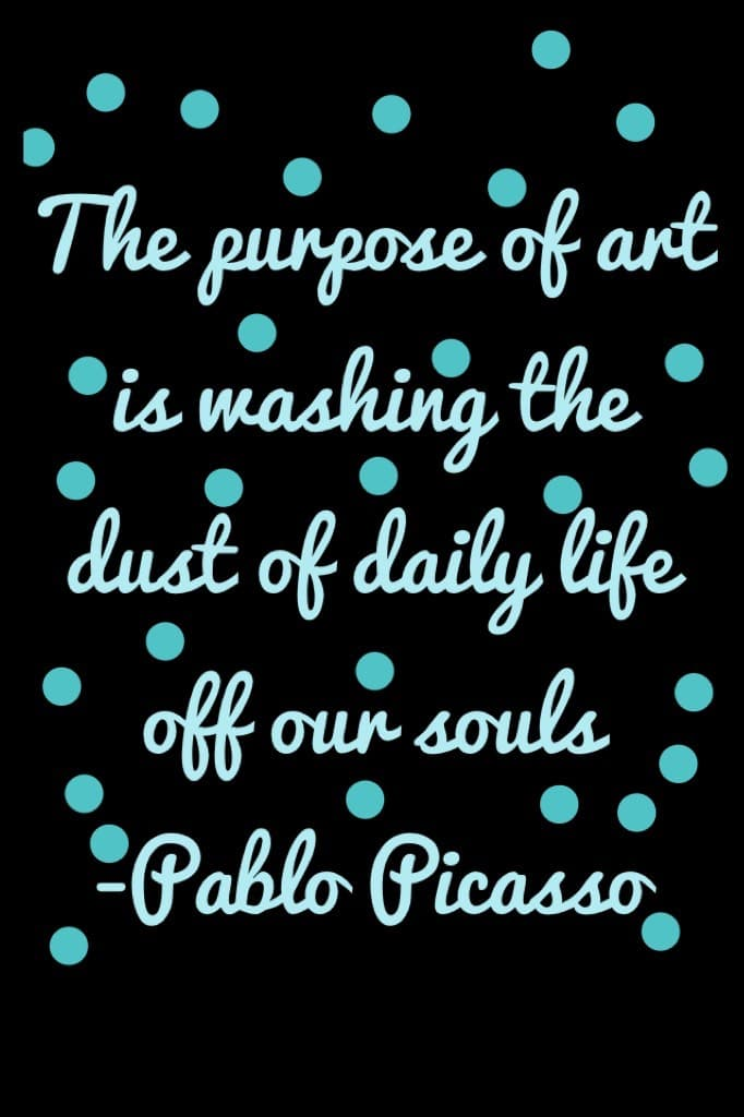 The purpose of art is washing the dust of daily life off our souls -Pablo Picasso