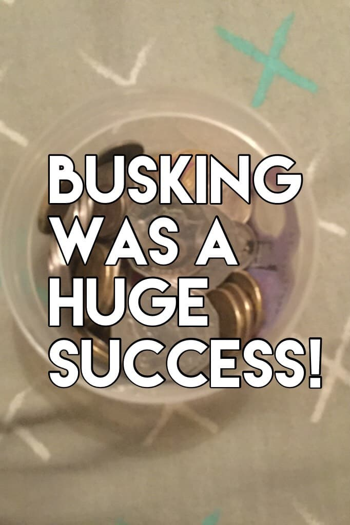 Busking was a huge success! I earned just shy of $30