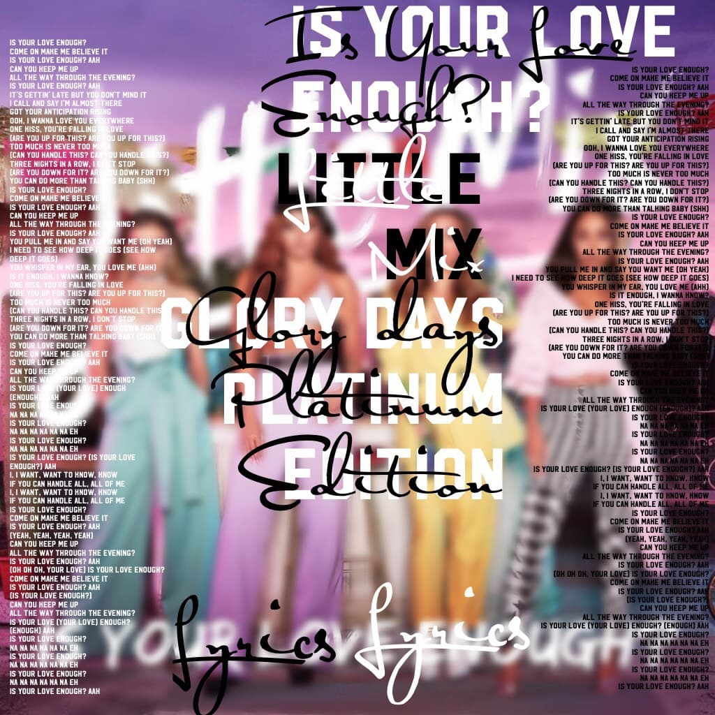 🎶Tap🎶  🎵Song: Is Your Love Enough🎵 🎵By: Little Mix🎵  🎶😱 OH MAN AM I PROUD OF THIS😱🎶 🎵I got ALL of the Lyrics on there Twice!!!🎵 🎶 😄 I'm just so happy.🎶 But WOW I love this!!! ❤️❤️❤️❤️❤️❤️❤️