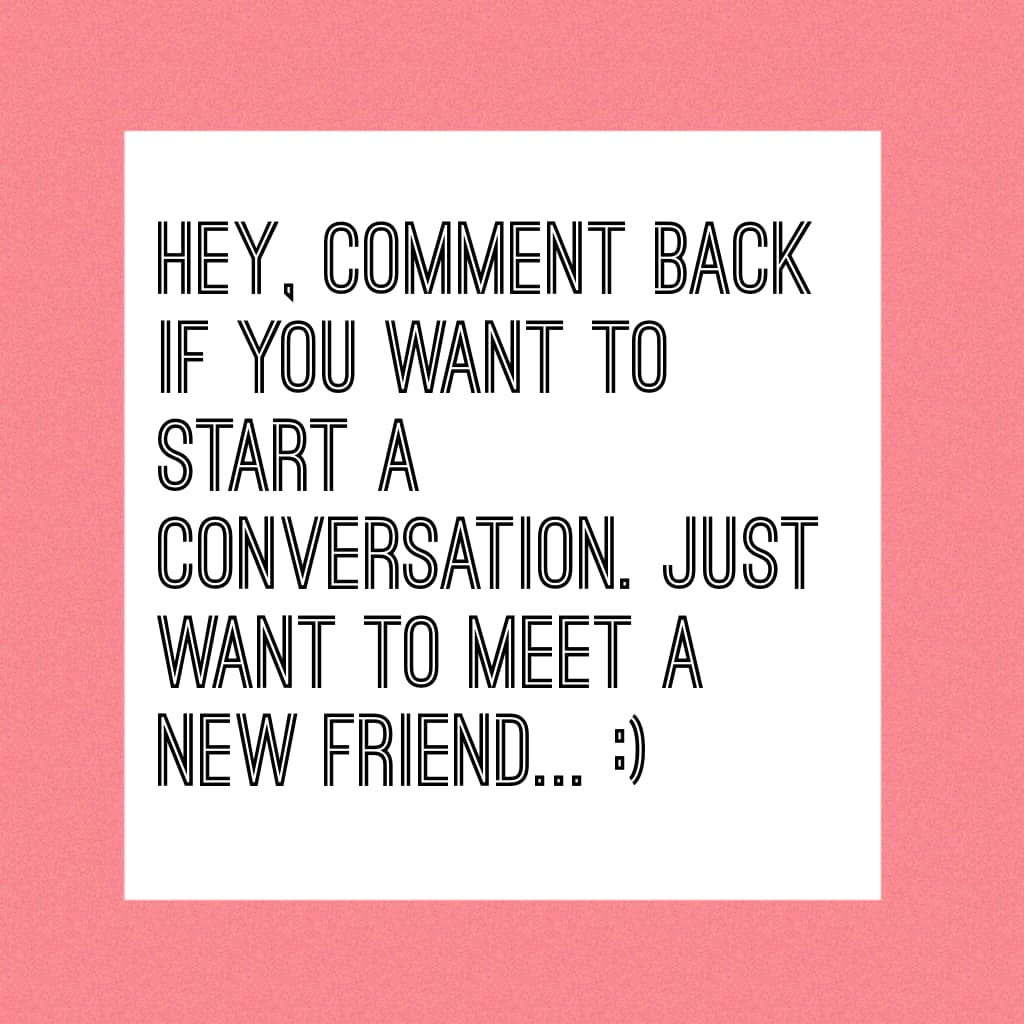 Hey, comment back if you want to start a conversation. Just want to meet a new friend... :)