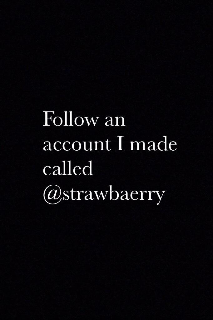 Follow an account I made called @strawbaerry