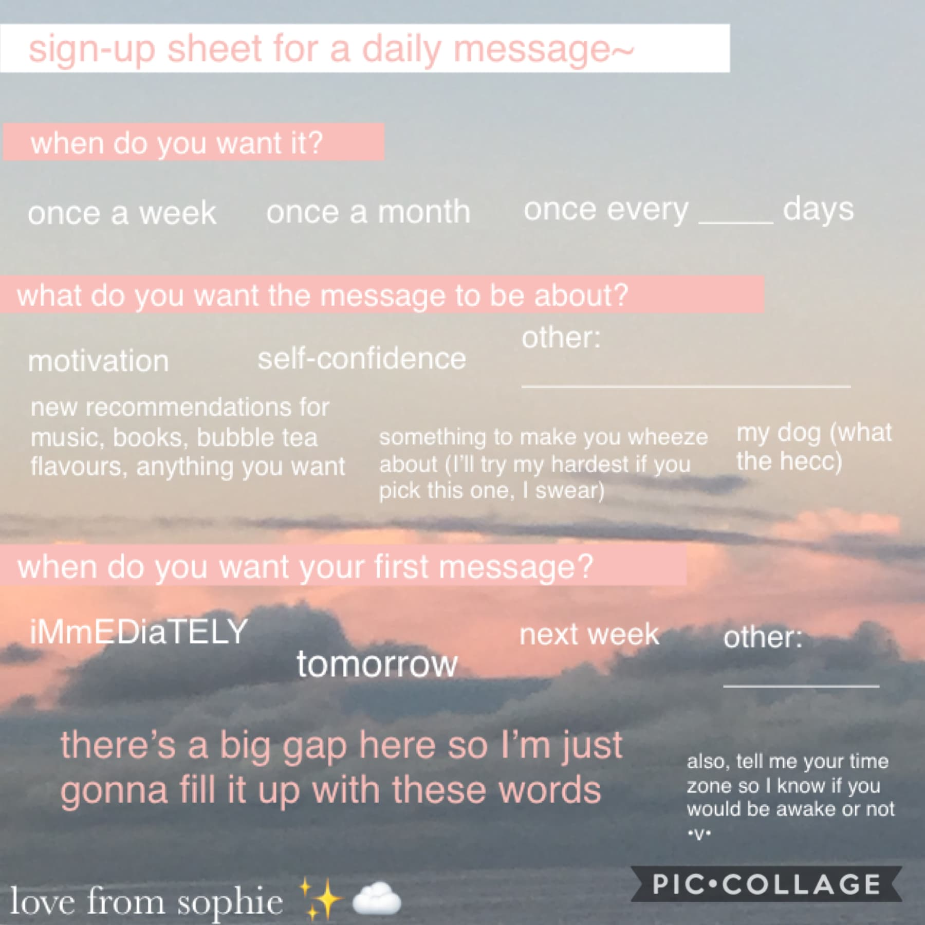 heyheyhey friendsss (tap)  So this is just a random sign up sheet for a daily message from me :D I'll put more info in the remixes and stuff. Yeah. Hope y'all doing well homiesssss  yoohhh  sophie✨☁️