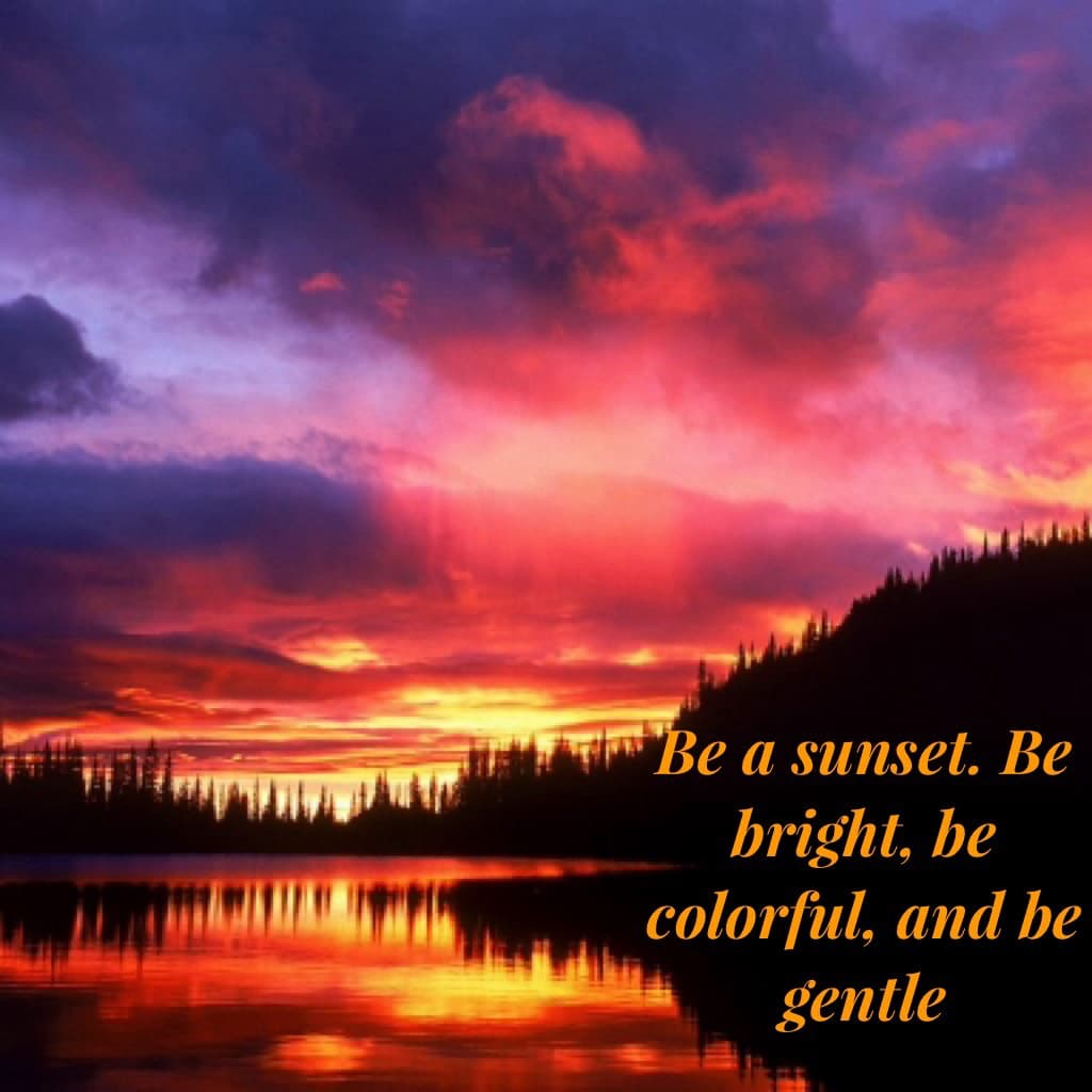 Be a sunset. Be bright, be colorful, and be gentle😊 Luv this one!