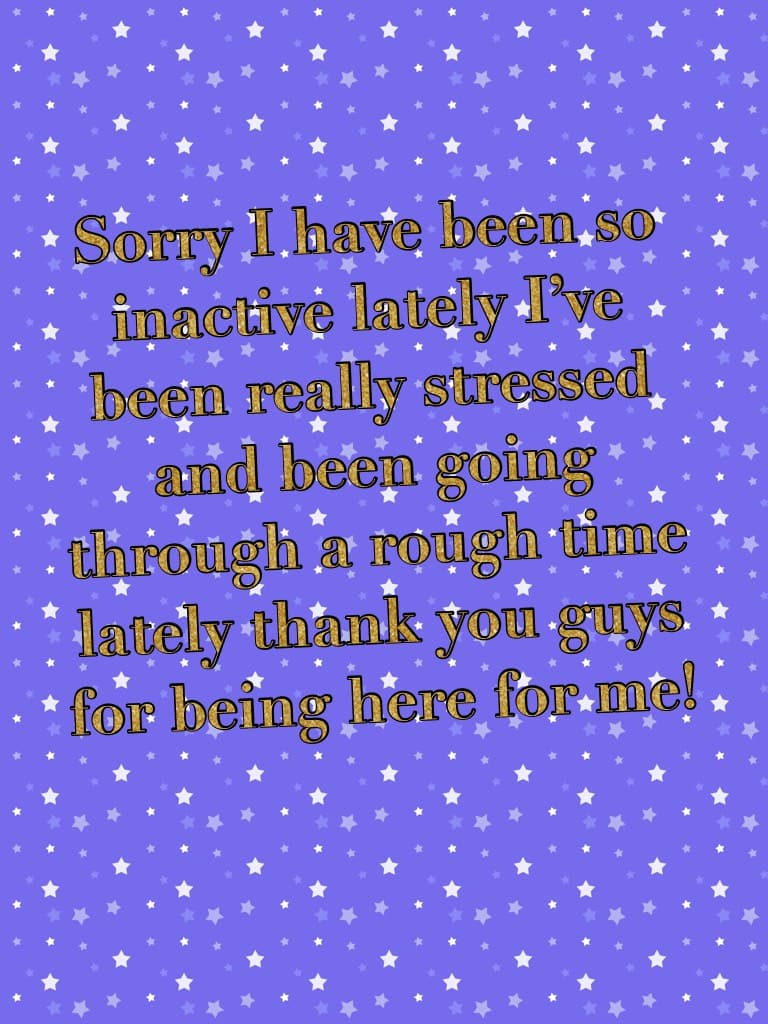 Sorry I have been so inactive lately I've been really stressed and been going through a rough time lately thank you guys for being here for me!