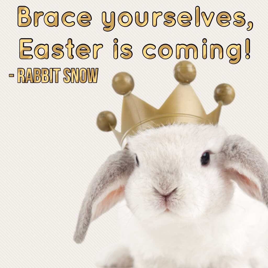 Brace yourselves,  Easter is coming!