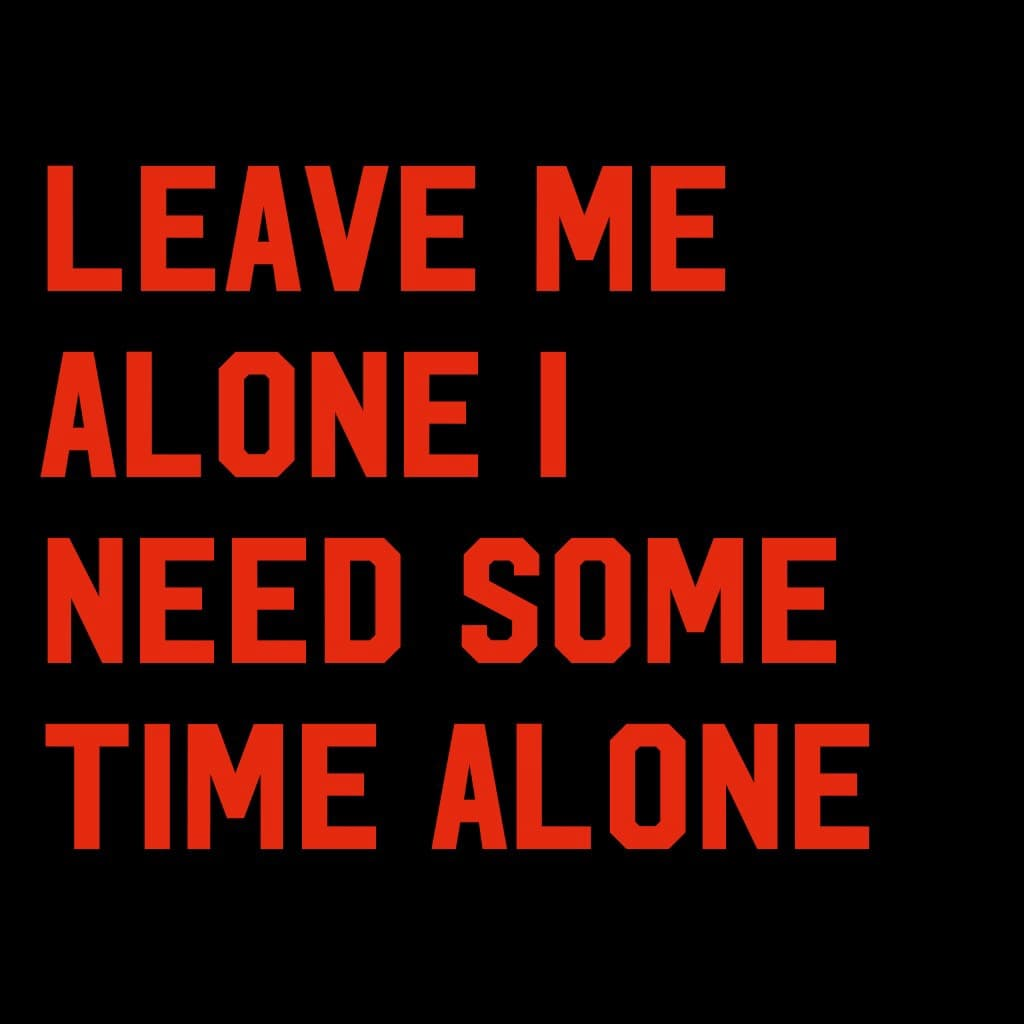 Leave me alone I need some time alone