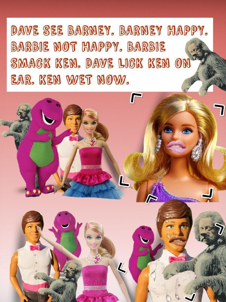 DAVE SEE BARNEY. BARNEY HAPPY. BARBIE NOT HAPPY. BARBIE SMACK KEN. DAVE LICK KEN ON EAR. KEN WET NOW.