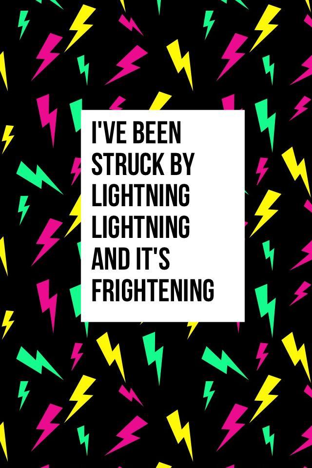 I've been struck by lightning lightning and it's frightening