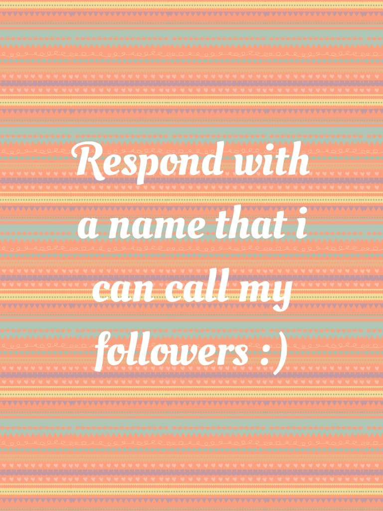 Respond with a name that i can call my followers :)