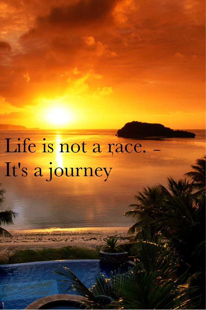 Life is not a race. It's a journey