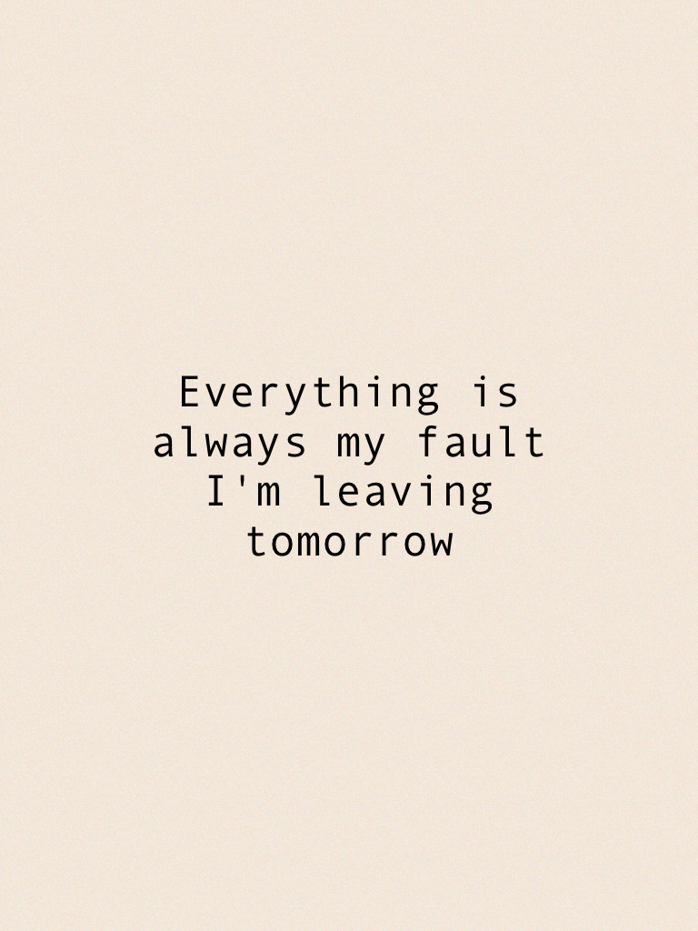 Everything is always my fault I'm leaving tomorrow