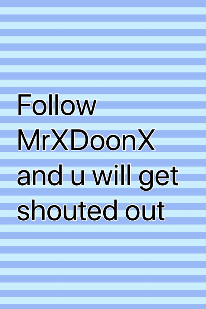 Follow MrXDoonX and u will get shouted out