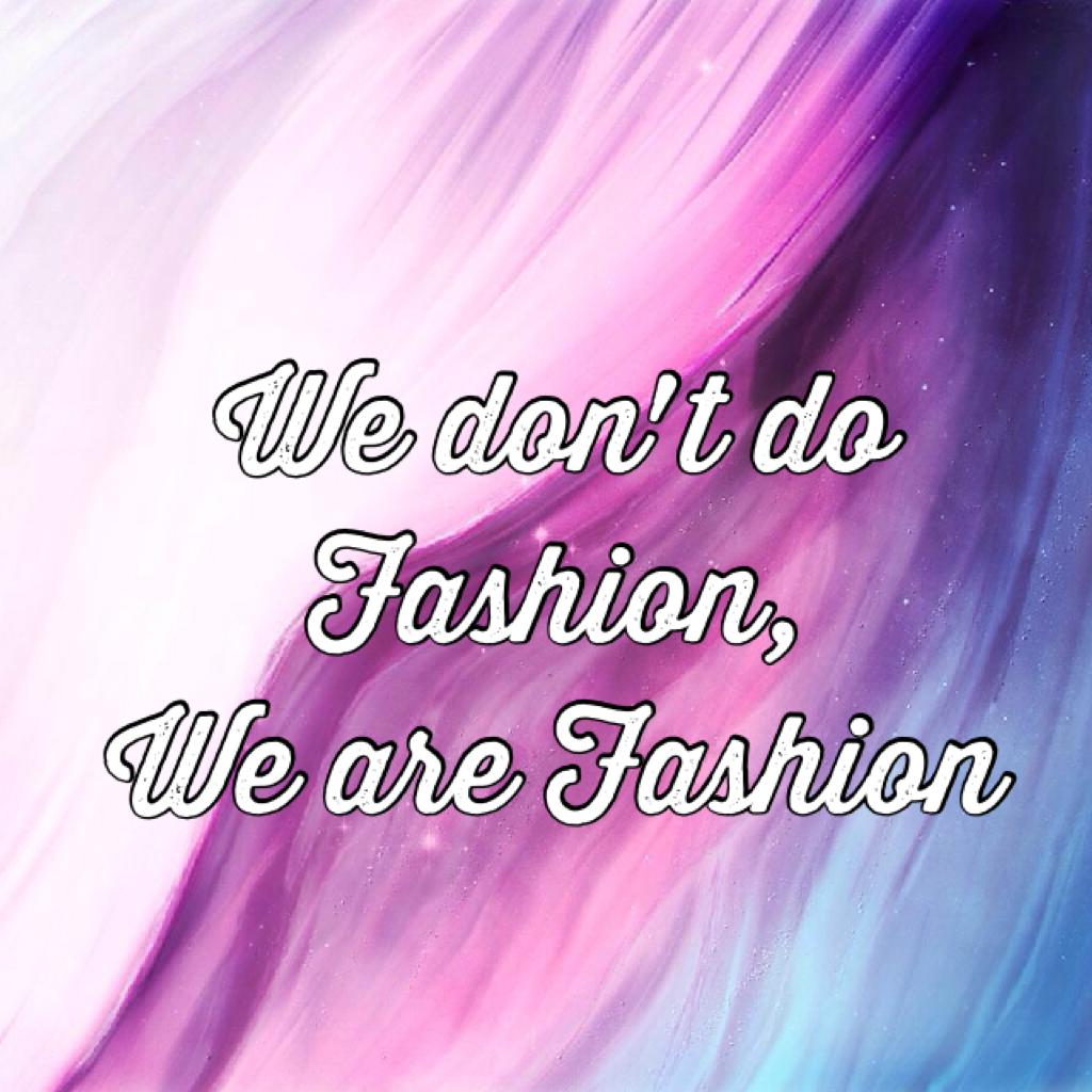 We don't do Fashion, We are Fashion