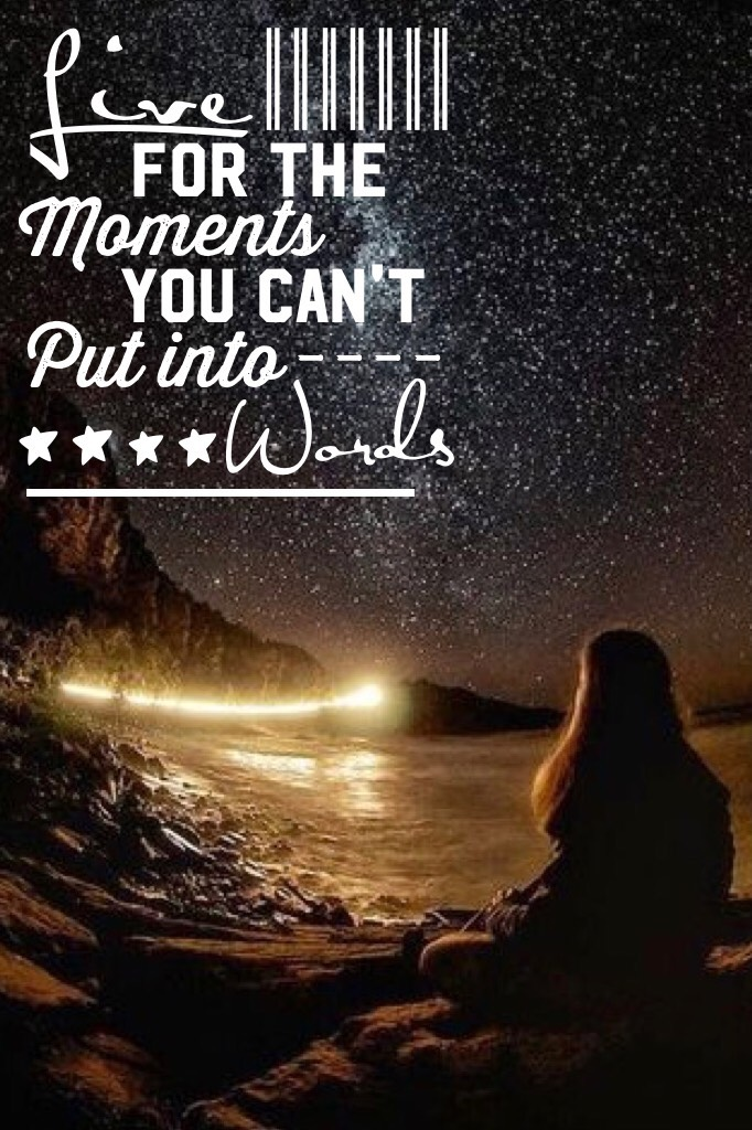 """~tap~ """"Live For The Moments You Can't Put Into Words"""""""