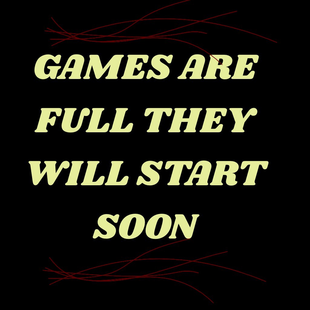 GAMES ARE FULL THEY WILL START SOON