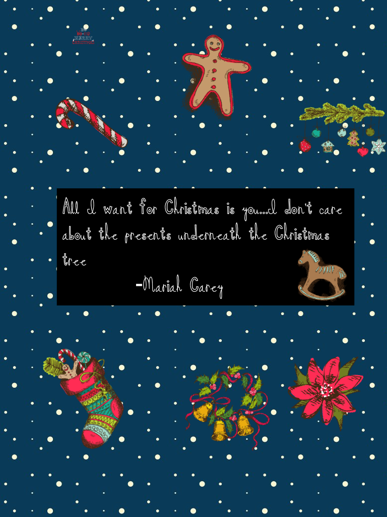 All I want for Christmas is you...I don't care about the presents underneath the Christmas tree            -Mariah Carey
