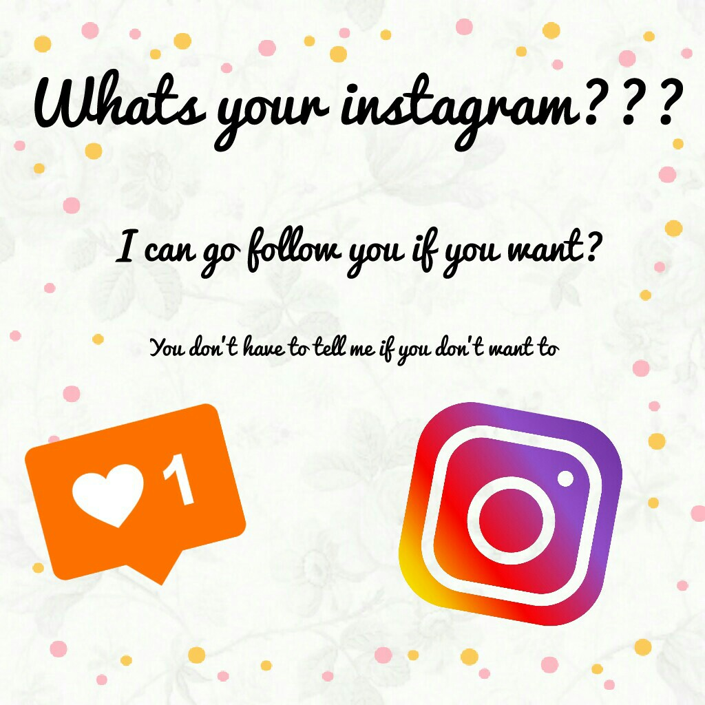 Whats your Instagram, you don't have to tell me if you don't want to 👍👍