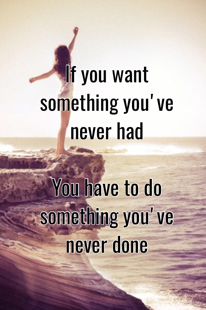 If you want something you've never had     You have to do something you've never done