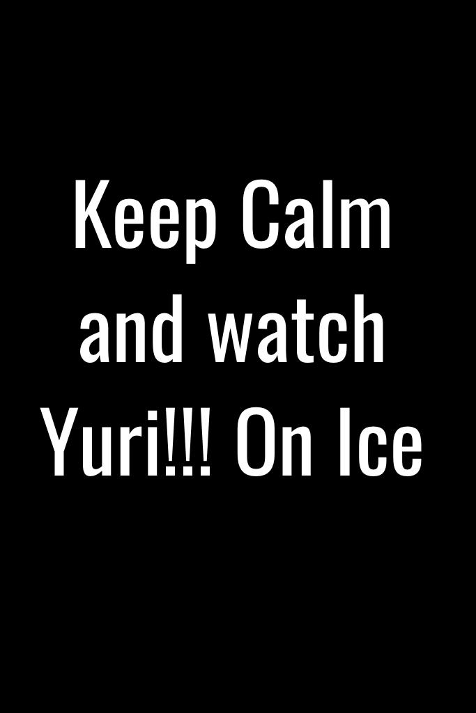 Keep Calm and watch Yuri!!! On Ice