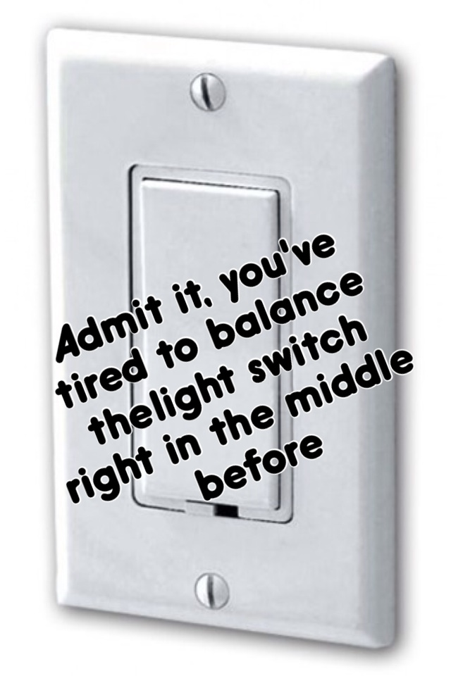 Admit it, you've tired to balance the light switch right in the middle before