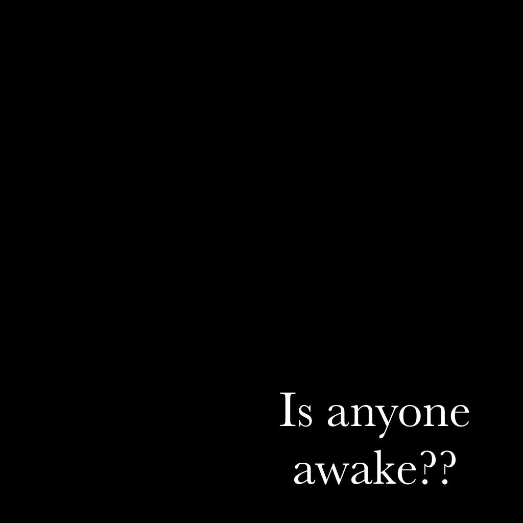 Is anyone awake??