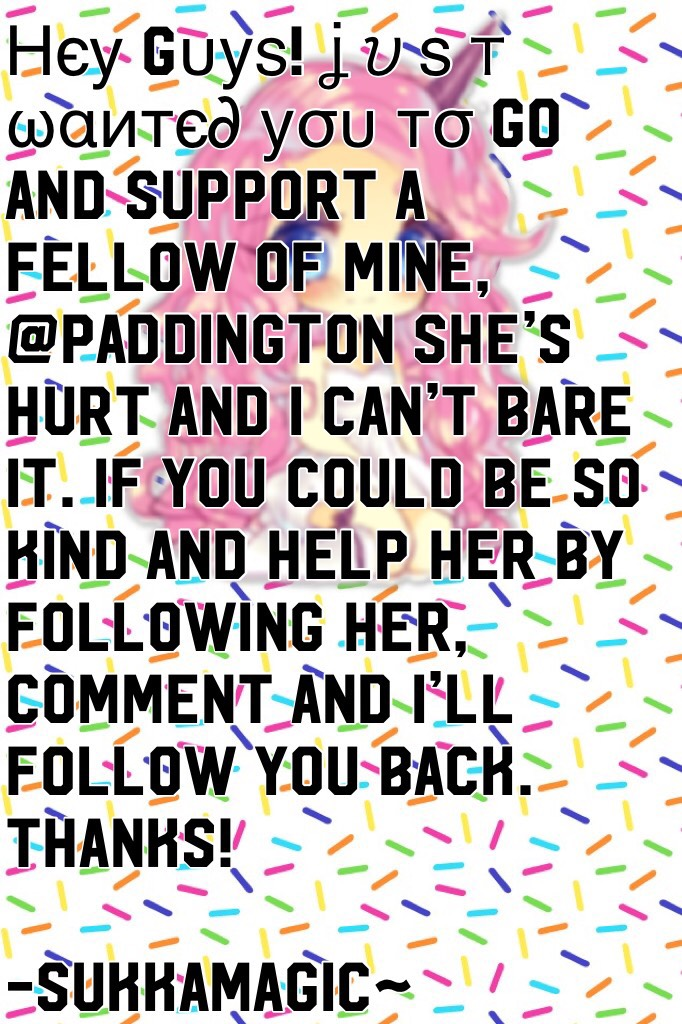 Нєу gυуѕ! ʝυѕт ωαитє∂ уσυ тσ go and support a fellow of mine, @PADDINGTON she's hurt and I can't bare it. If you could be so kind and help her by following her, Comment and I'll follow you back. Thanks!  -SukkaMagic~