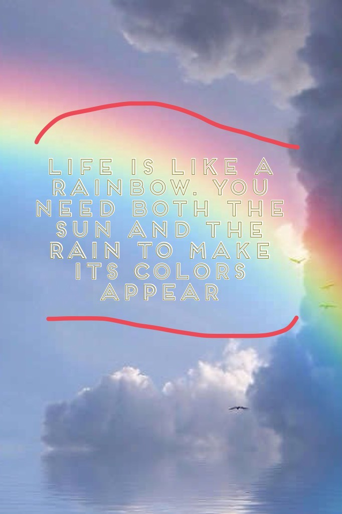 Life is like a rainbow. You Need both the sun and the rain to make its colors appear