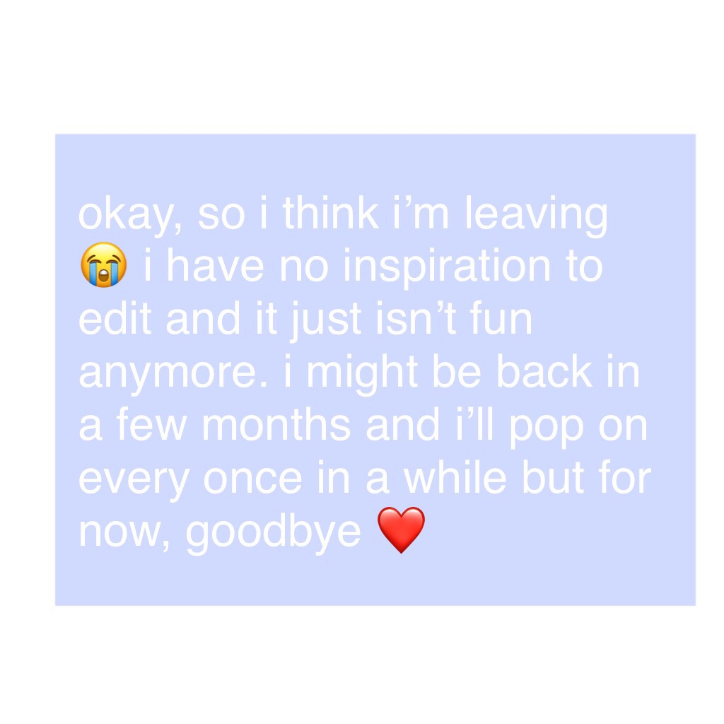 okay, so i think i'm leaving 😭 i have no inspiration to edit and it just isn't fun anymore. i might be back in a few months and i'll pop on every once in a while but for now, goodbye ❤️