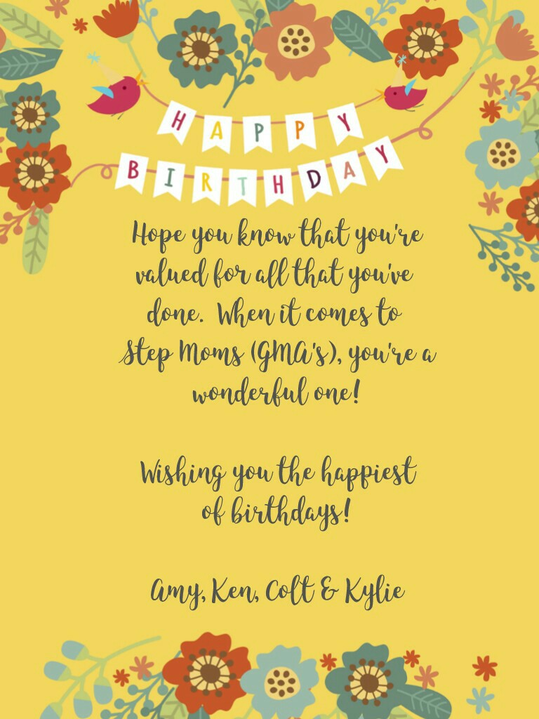 Hope you know that you're valued for all that you've  done.  When it comes to  Step Moms (GMA's), you're a wonderful one!  Wishing you the happiest of birthdays!  Amy, Ken, Colt & Kylie