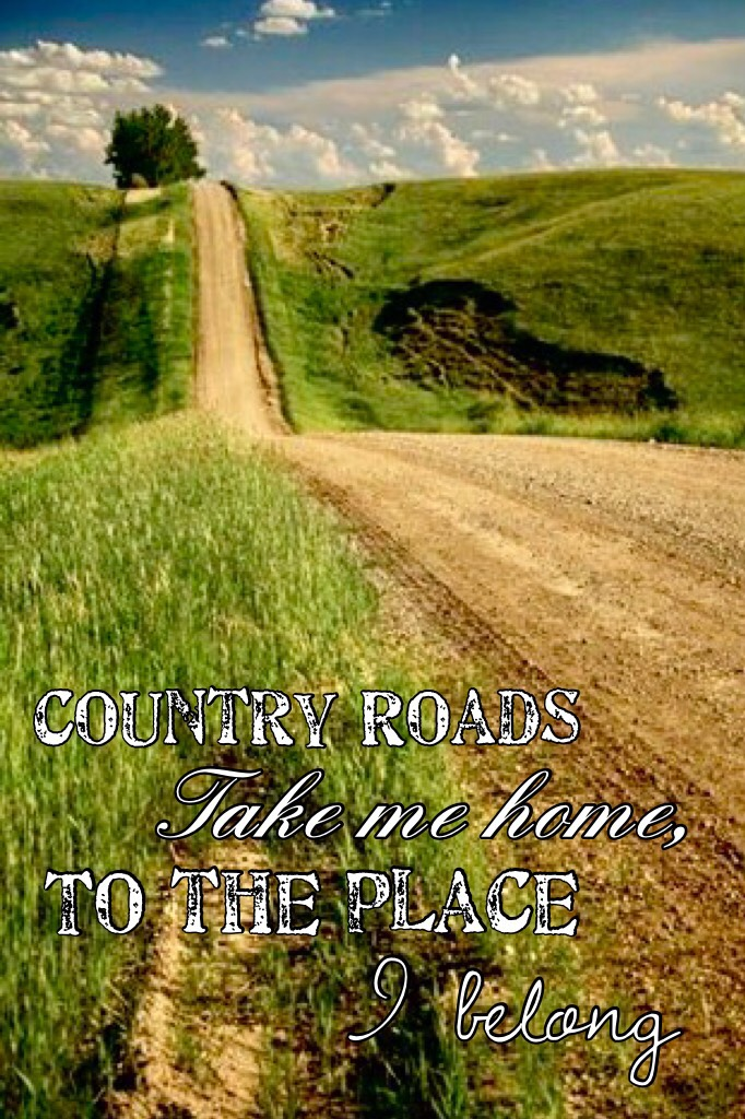 """Country roads, take me home, to the place I belong"""