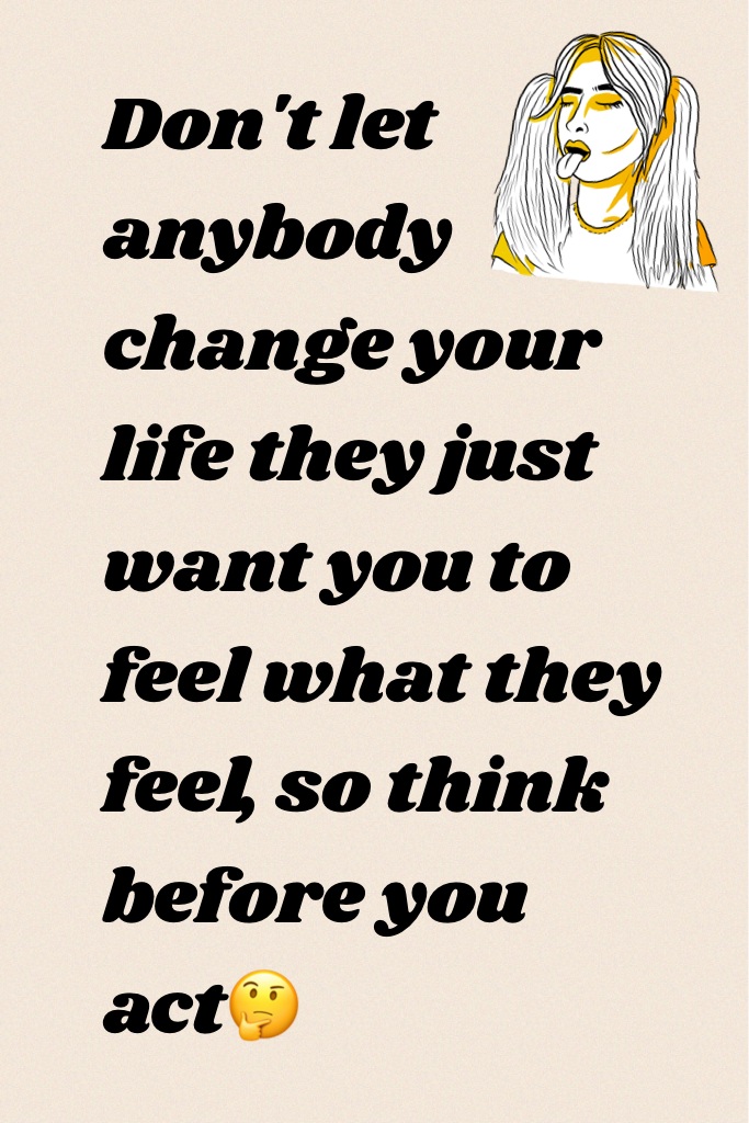 Don't let anybody change your life they just want you to feel what they feel, so think before you act🤔