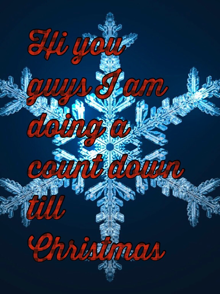 Hi you guys I am doing a count down till Christmas