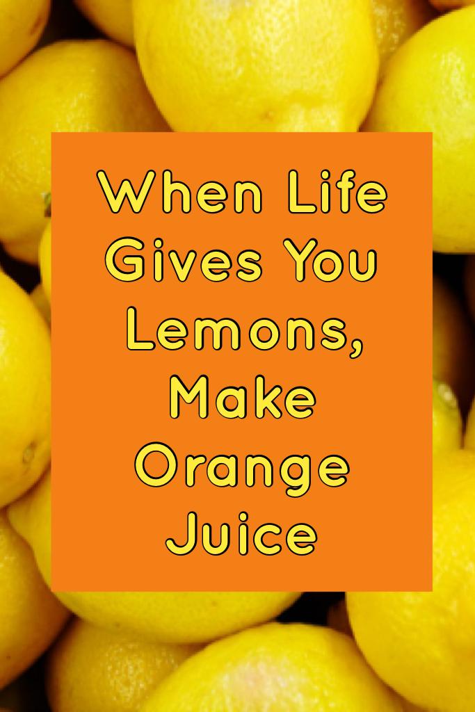 When Life Gives You Lemons, Make Orange Juice
