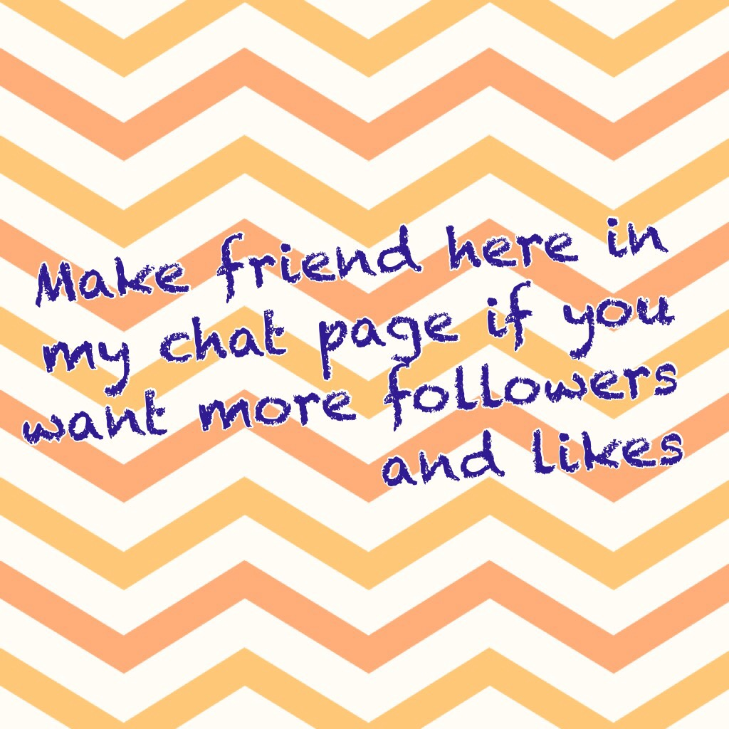 Make friend here in my chat page if you want more followers and likes