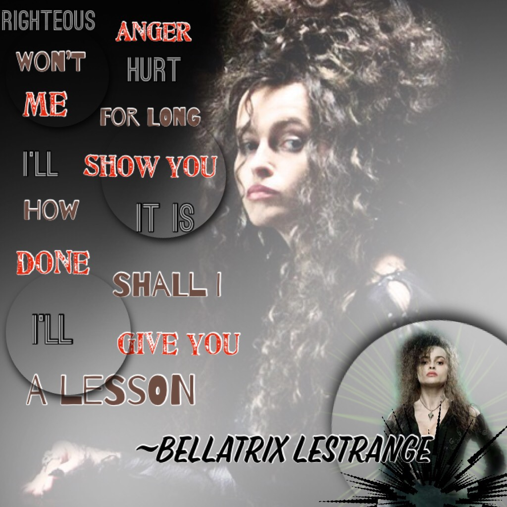 """Tapp   The evil and crazy Bellatrix Lestrange  """"Righteous anger won't hurt me for long I'll show you how it is done shall i I'll give you a lesson~Bellatrix Lestrange"""