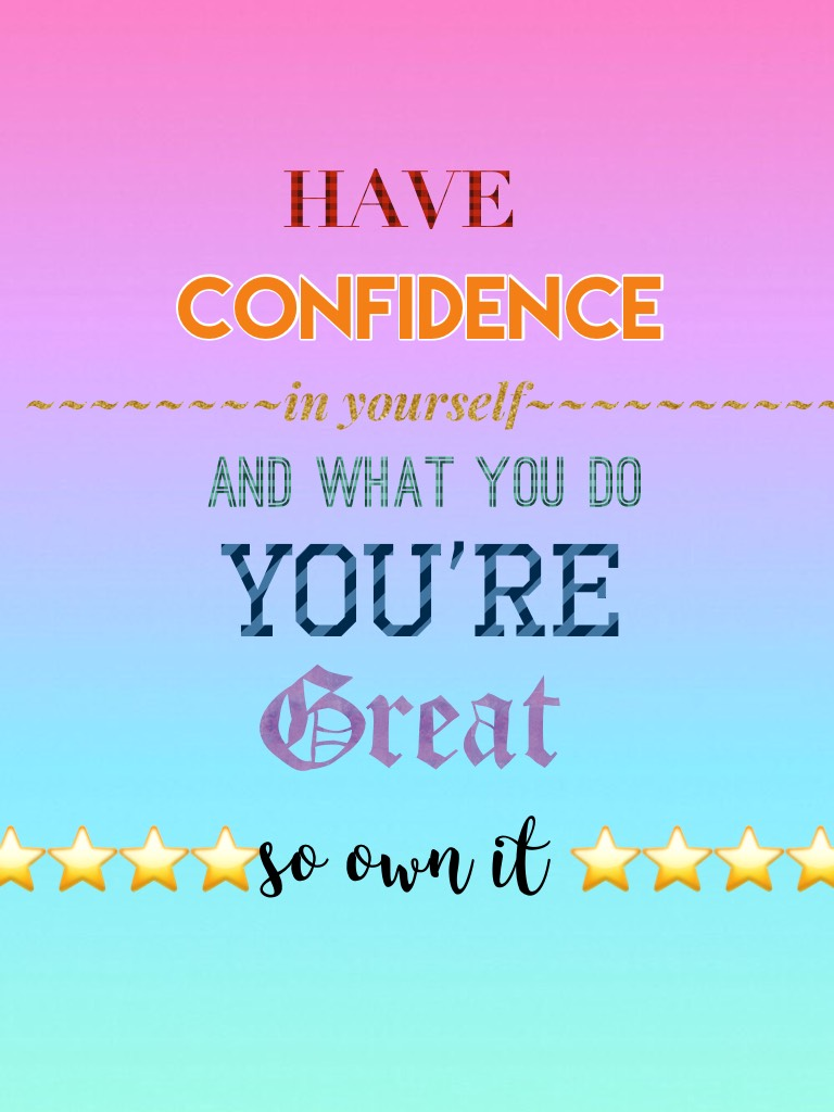 You are amazing and confident so have confidence in yourself stay strong and own your life