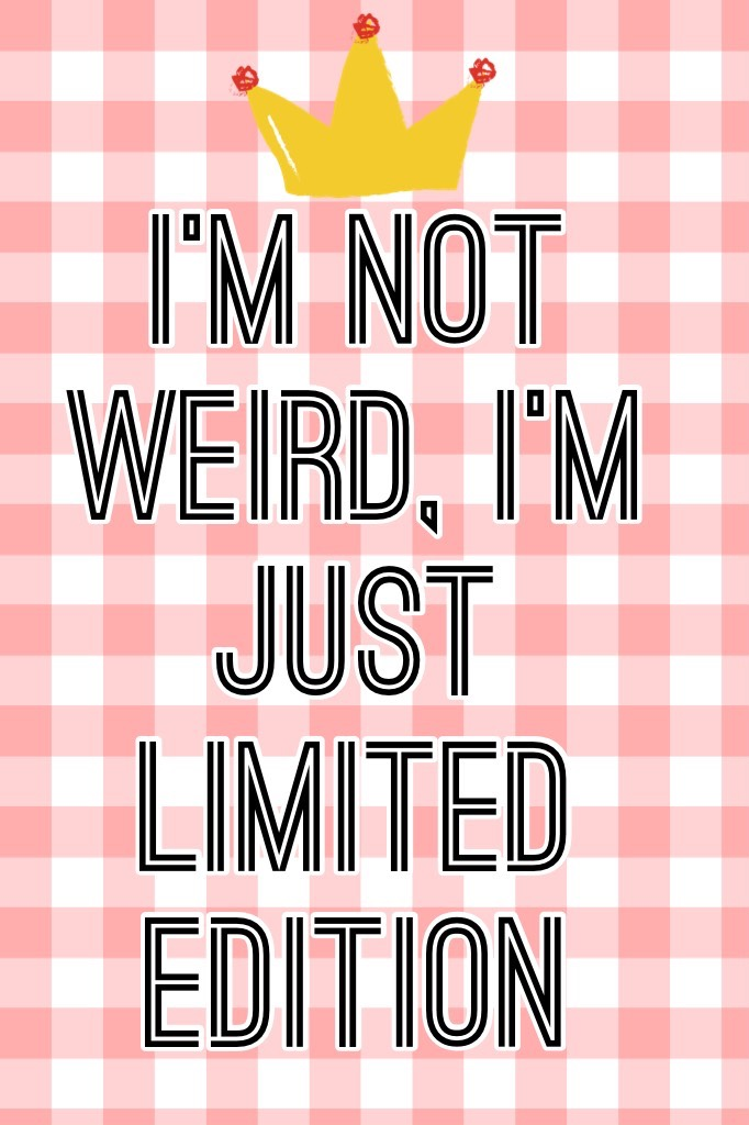 I'm not weird, I'm just limited edition