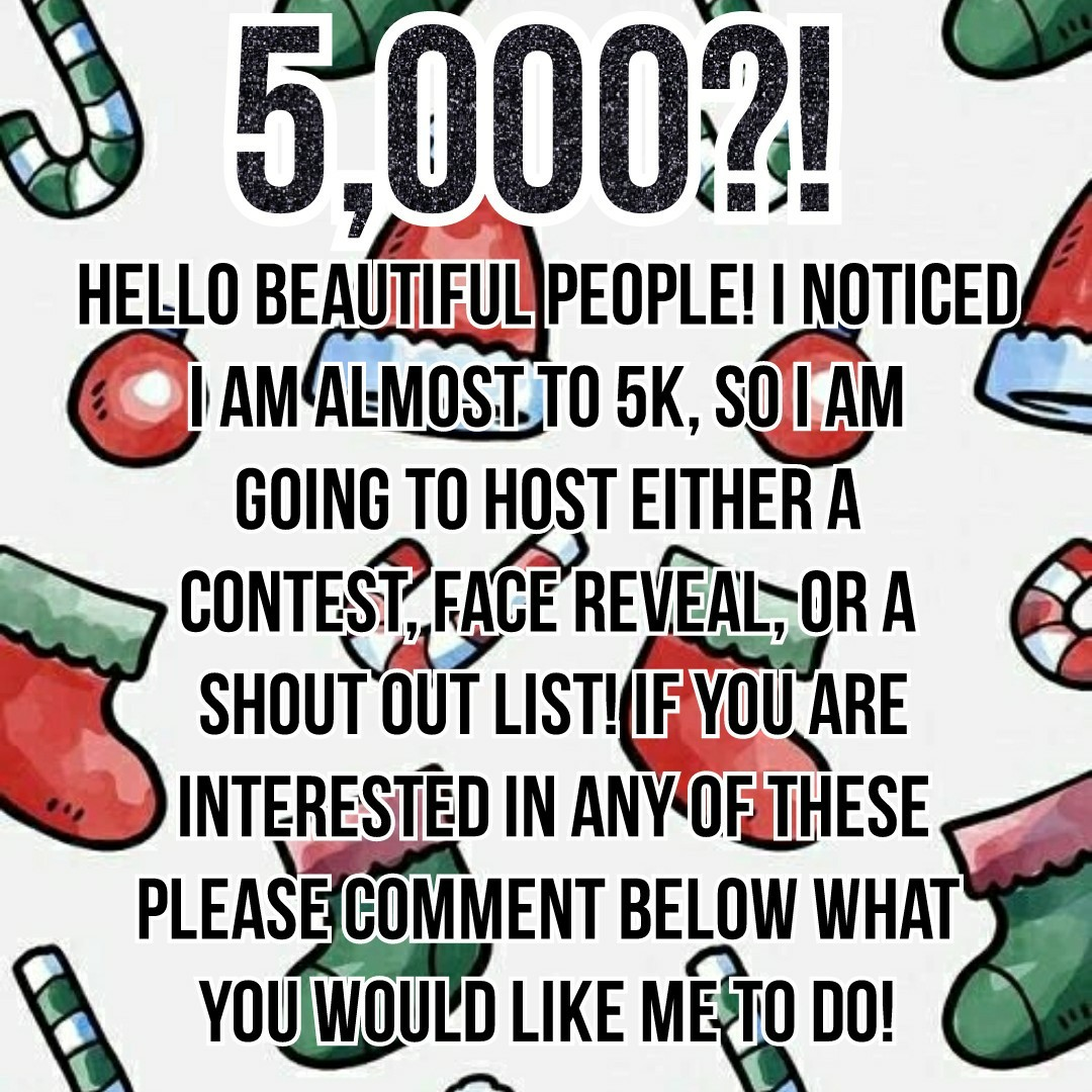 •Tap• •5k?!• •Discussion: What holiday do you celebrate in December (if you don't what is your favorite holiday?)•