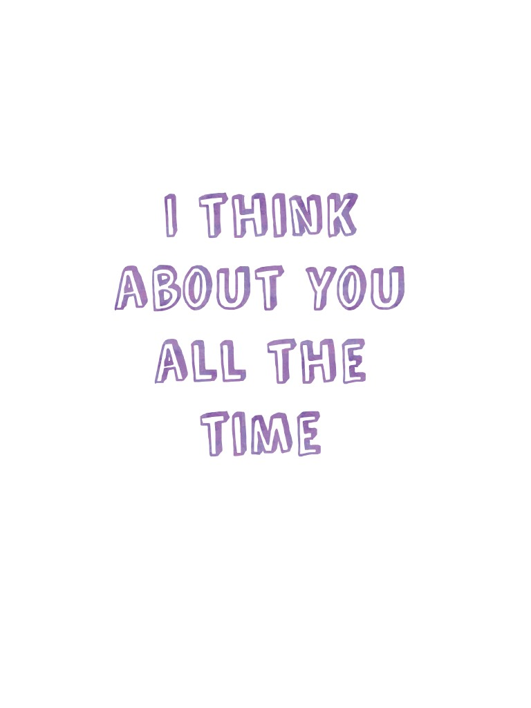 I think about you all the time💞