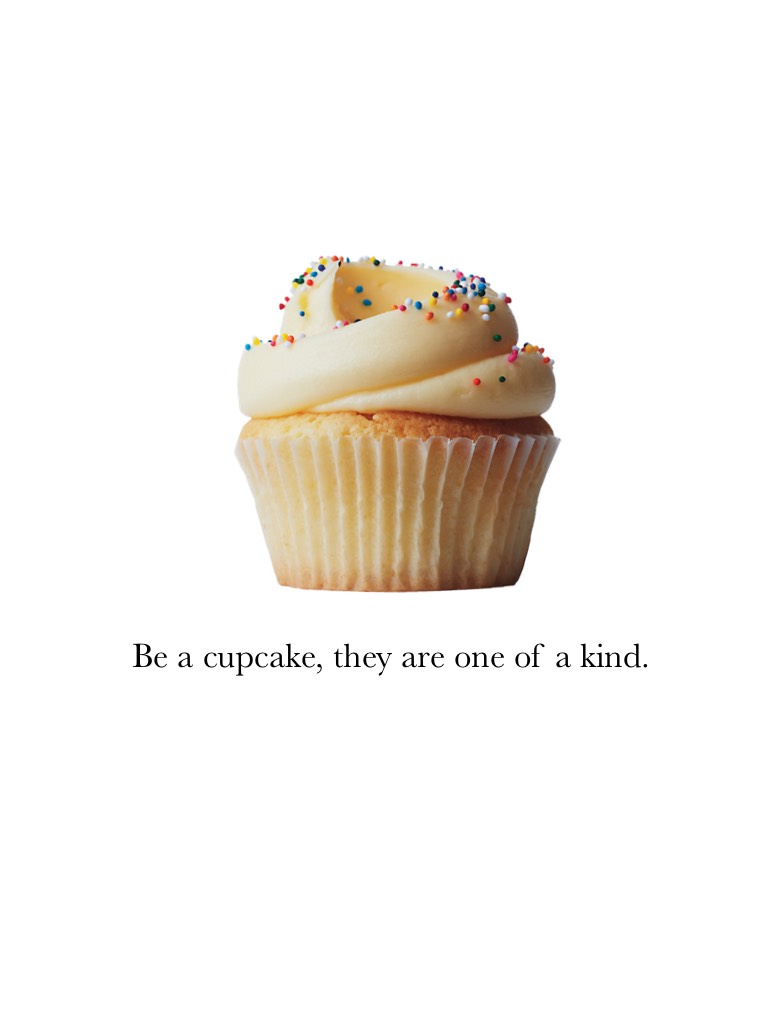 Be a cupcake, they are one of a kind.