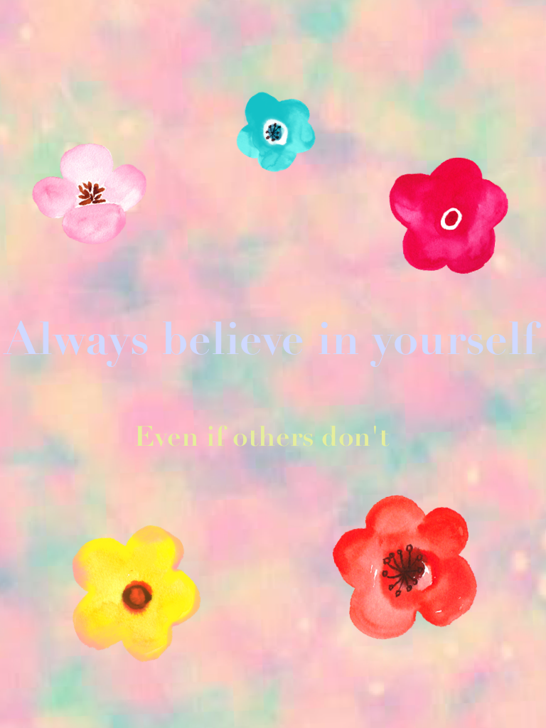 Always believe in yourself Even if others don't