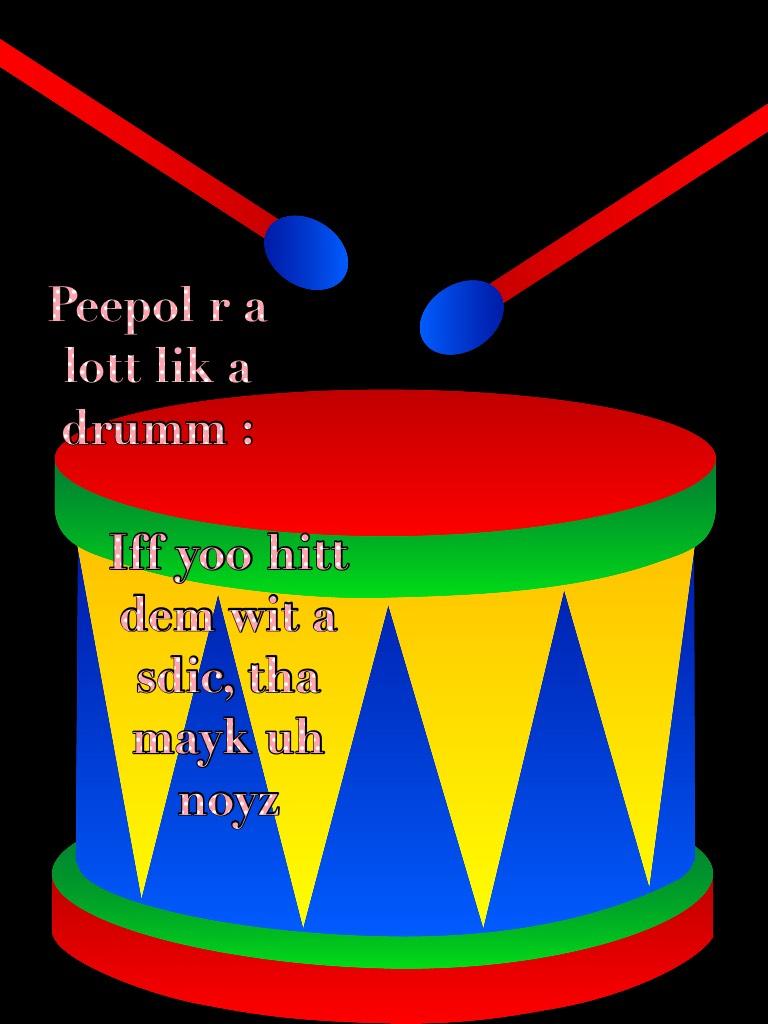 Peepol r a lott lik a drumm :