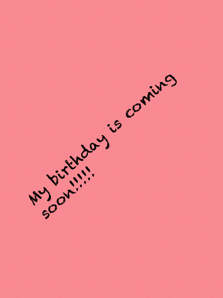 My birthday is coming soon!!!!!