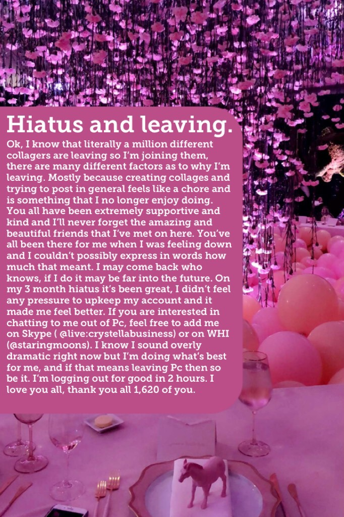 I've loved my time here on Piccollage but I think it's time for me to leave, farewell friends. 💖 (you can still contact me on WHI and Skype.)