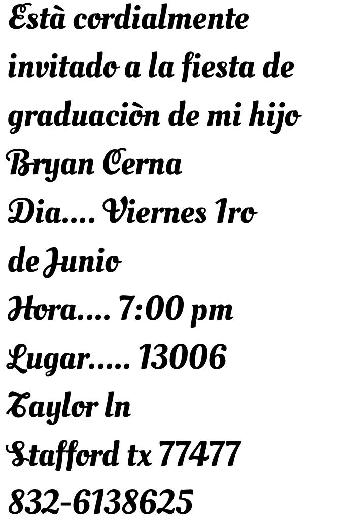 Està cordialmente invitado a la fiesta de graduaciòn de mi hijo Bryan Cerna Dia.... Viernes 1ro de Junio Hora.... 7:00 pm Lugar..... 13006 Taylor ln Stafford tx 77477 832-6138625