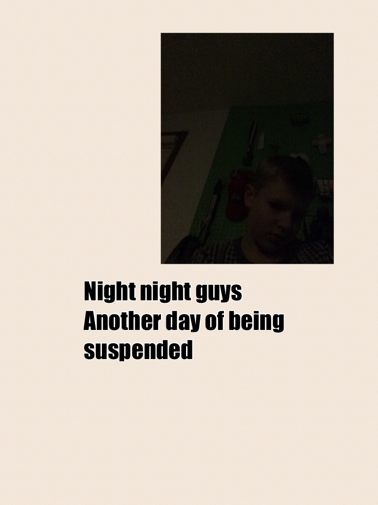 Night night guys Another day of being suspended