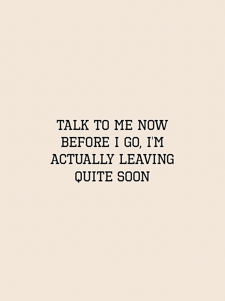 Talk to me now before I go, I'm actually leaving quite soon