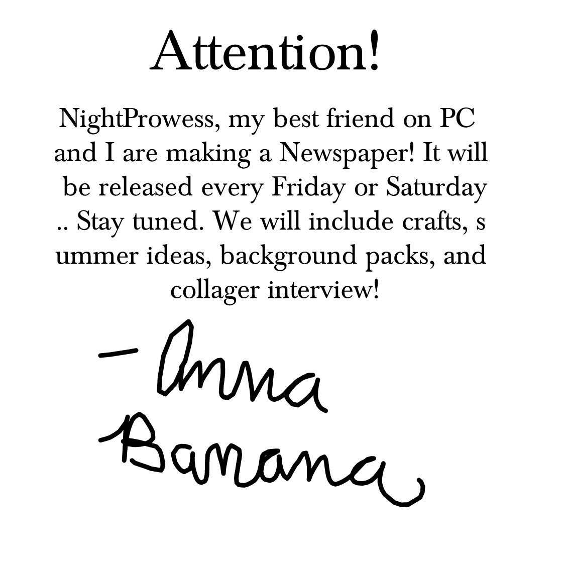 NightProwess, my best friend on PC and I are making a Newspaper! It will be released every Friday or Saturday.. Stay tuned. We will include crafts, summer ideas, background packs, and collager interview!