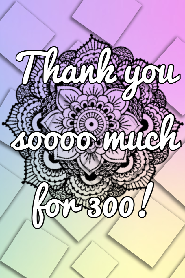 Thank you soooo much for 300!