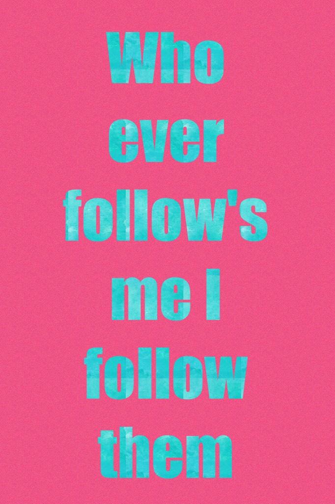Who ever follow's me I follow them